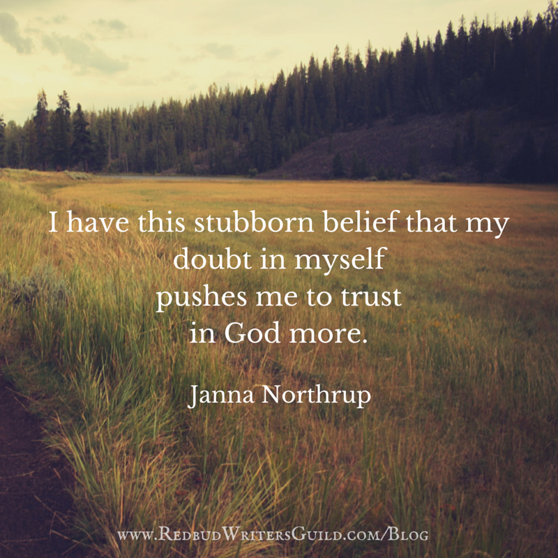 I have this stubborn belief that my doubt in myself pushes me to trust in God more. -Janna Northrup