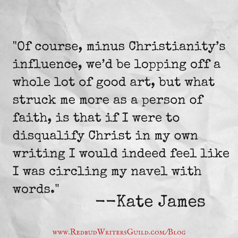 Of course, minus Christianity's influence, we'd be lopping off a whole lot of good art, but what struck me more as a person of faith, is that if I were to disqualify Christ in my own writing I would indeed feel like I was circling my navel with words. - Kate James