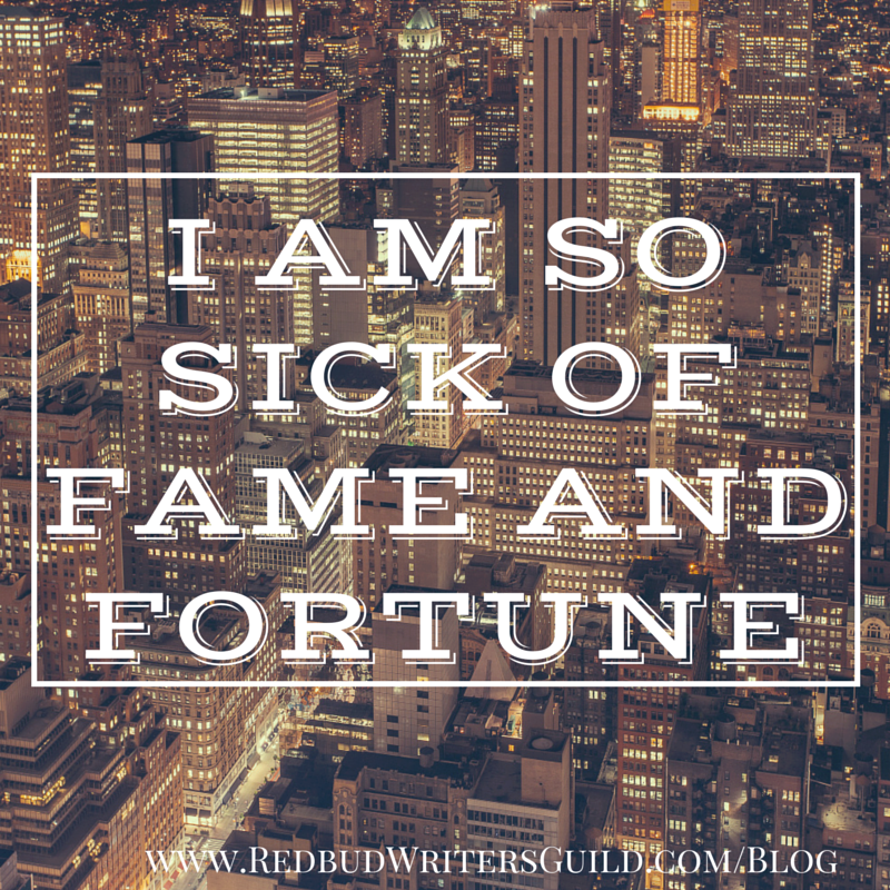 I am so sick of fame and fortune